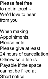 Please feel free to get in touch - We'd love to hear from you.  When making Appointments,  Please note… Please give at least 24 hours of cancellation Otherwise a fee is Payable if the space  cannot be filled at Short notice.
